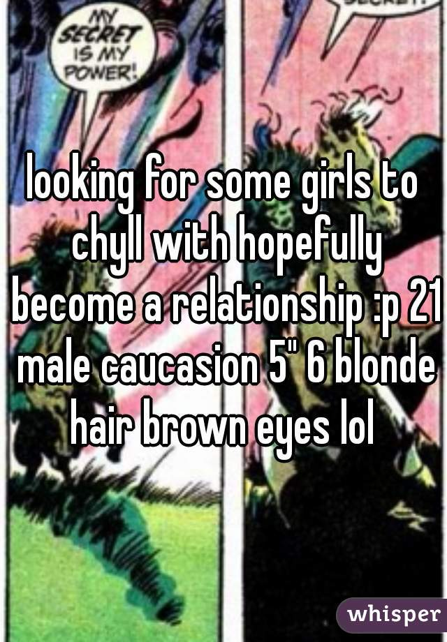 """looking for some girls to chyll with hopefully become a relationship :p 21 male caucasion 5"""" 6 blonde hair brown eyes lol"""