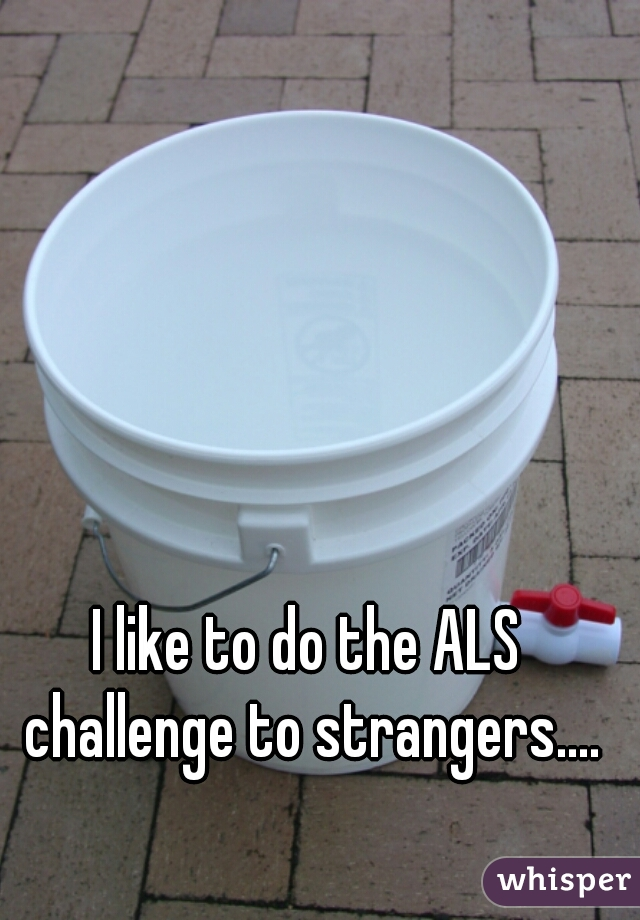 I like to do the ALS challenge to strangers....