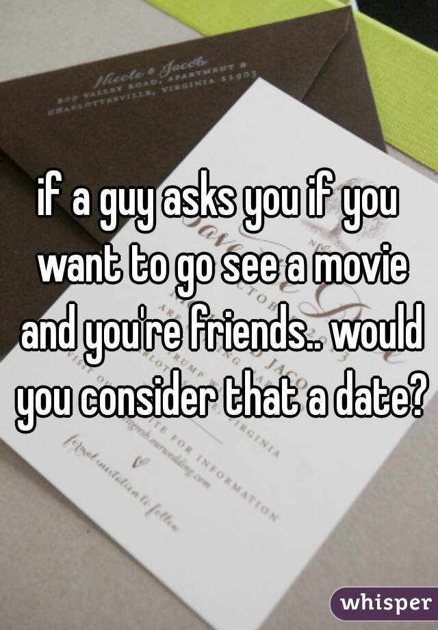 if a guy asks you if you want to go see a movie and you're friends.. would you consider that a date?