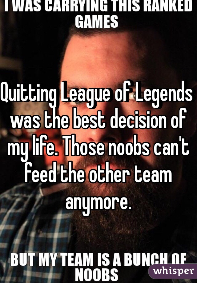 Quitting League of Legends was the best decision of my life. Those noobs can't feed the other team anymore.