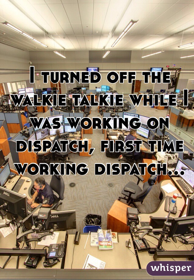 I turned off the walkie talkie while I was working on dispatch, first time working dispatch...