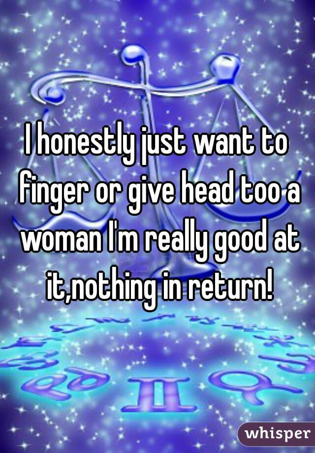 I honestly just want to finger or give head too a woman I'm really good at it,nothing in return!