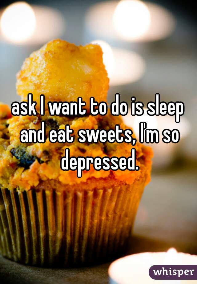 ask I want to do is sleep and eat sweets, I'm so depressed.
