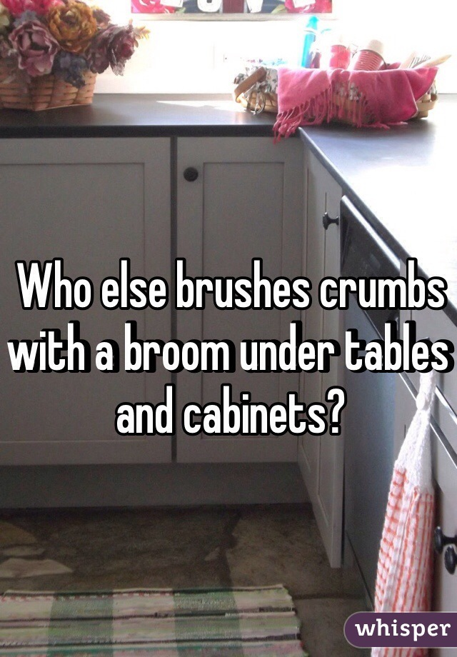 Who else brushes crumbs with a broom under tables and cabinets?