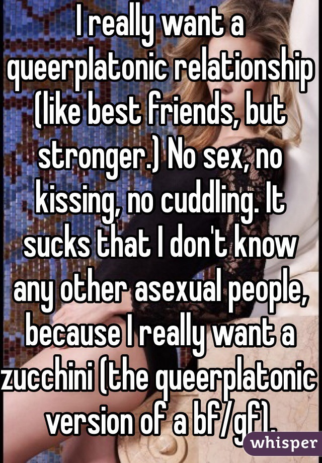 I really want a queerplatonic relationship (like best friends, but stronger.) No sex, no kissing, no cuddling. It sucks that I don't know any other asexual people, because I really want a zucchini (the queerplatonic version of a bf/gf).