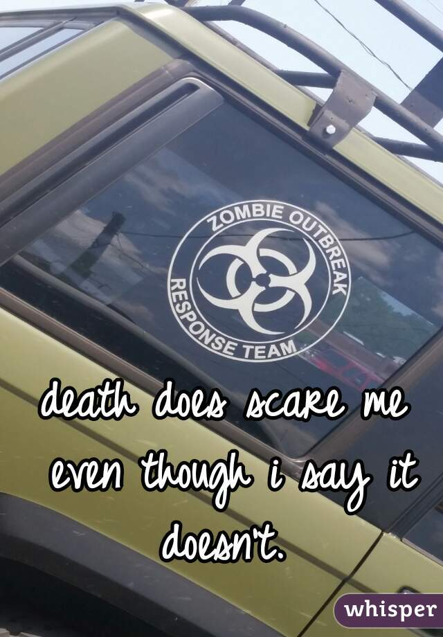 death does scare me even though i say it doesn't.
