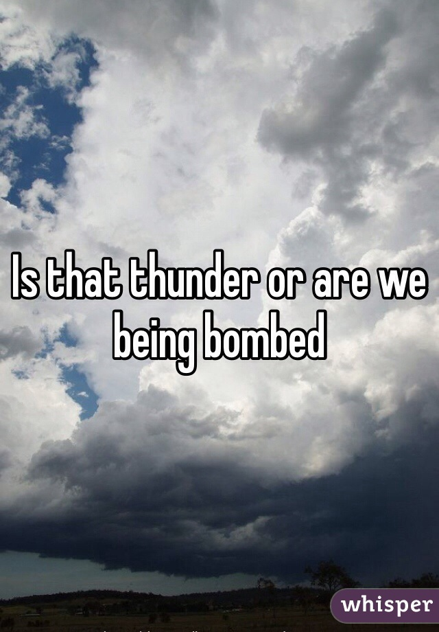 Is that thunder or are we being bombed