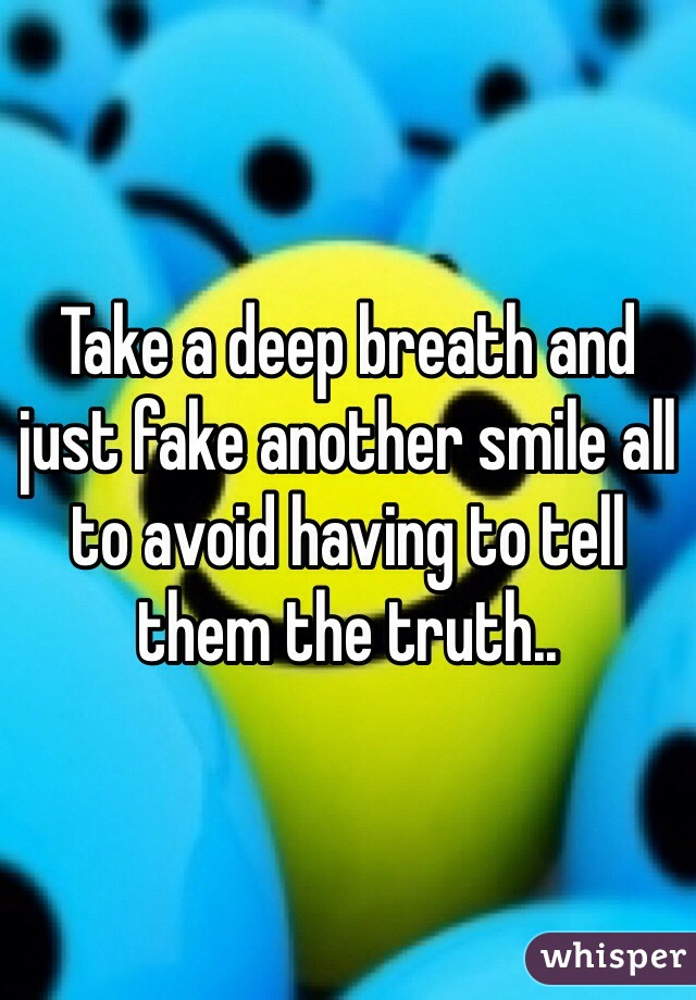 Take a deep breath and just fake another smile all to avoid having to tell them the truth..
