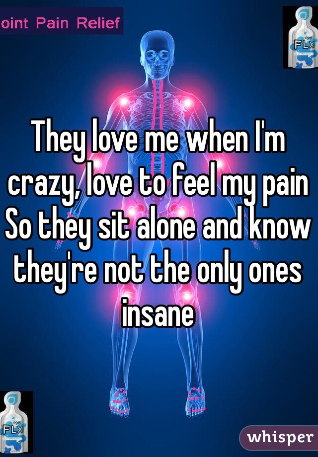They love me when I'm crazy, love to feel my pain So they sit alone and know they're not the only ones insane