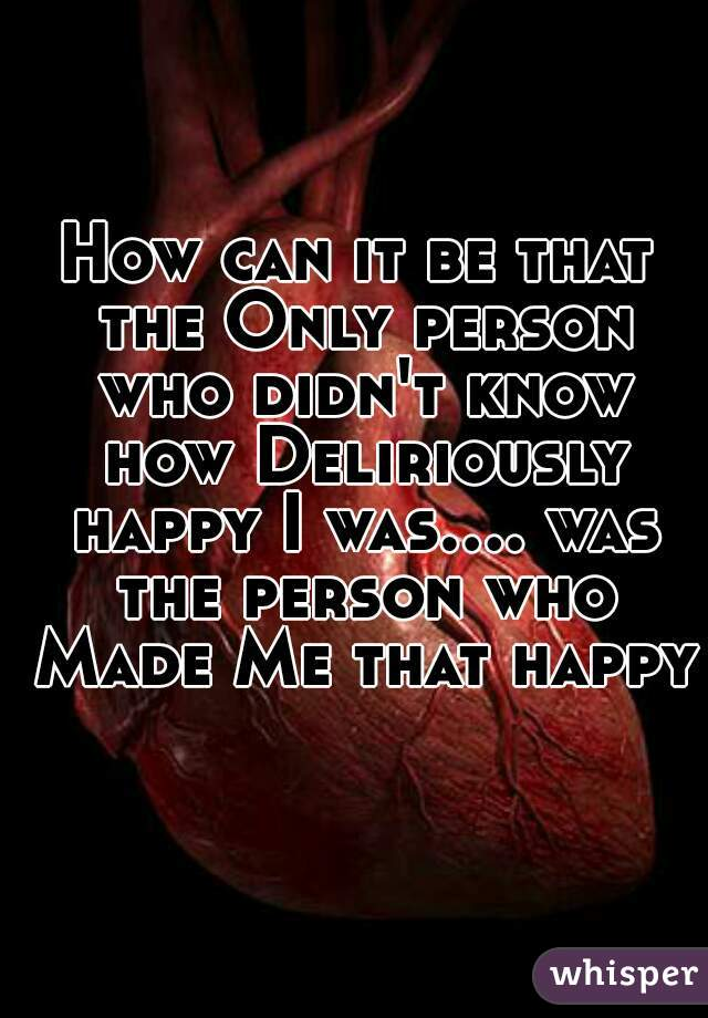 How can it be that the Only person who didn't know how Deliriously happy I was.... was the person who Made Me that happy?