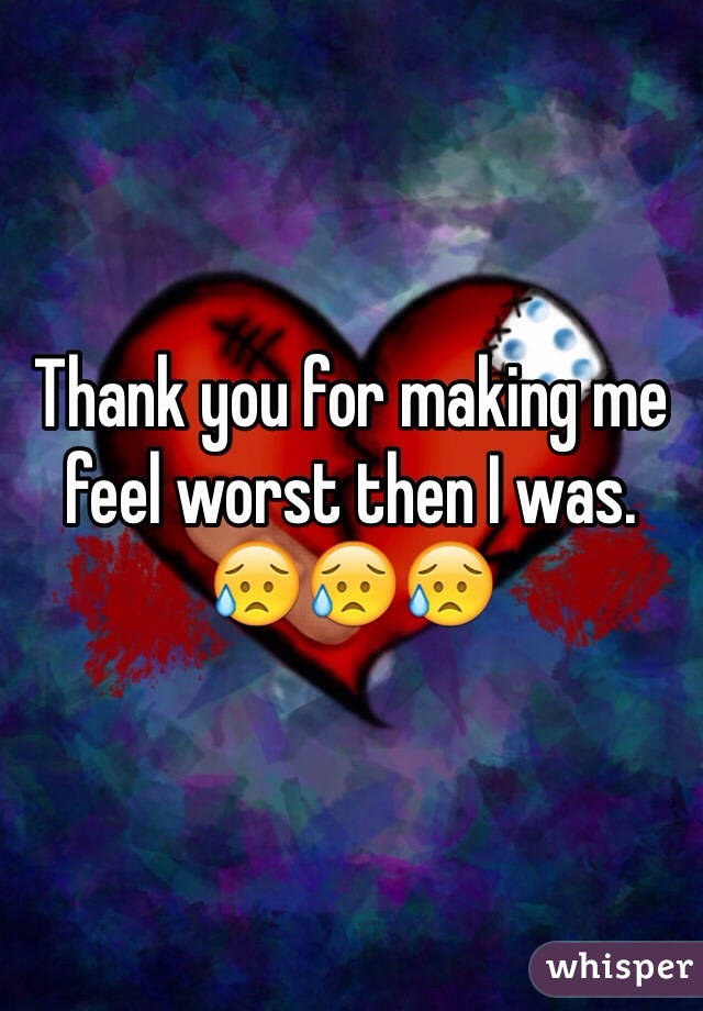 Thank you for making me feel worst then I was. 😥😥😥