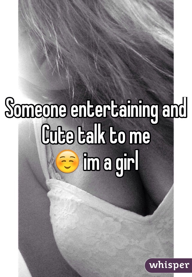 Someone entertaining and Cute talk to me ☺️ im a girl