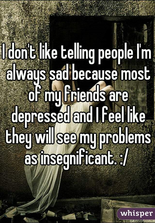 I don't like telling people I'm always sad because most of my friends are depressed and I feel like they will see my problems as insegnificant. :/