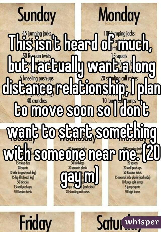 This isn't heard of much, but I actually want a long distance relationship, I plan to move soon so I don't want to start something with someone near me. (20 gay m)