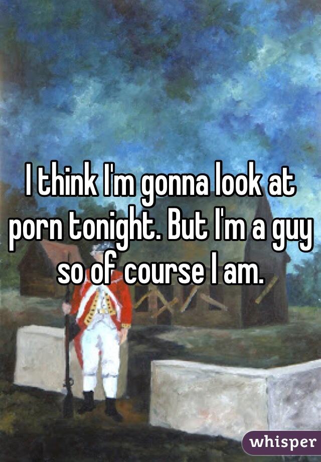 I think I'm gonna look at porn tonight. But I'm a guy so of course I am.