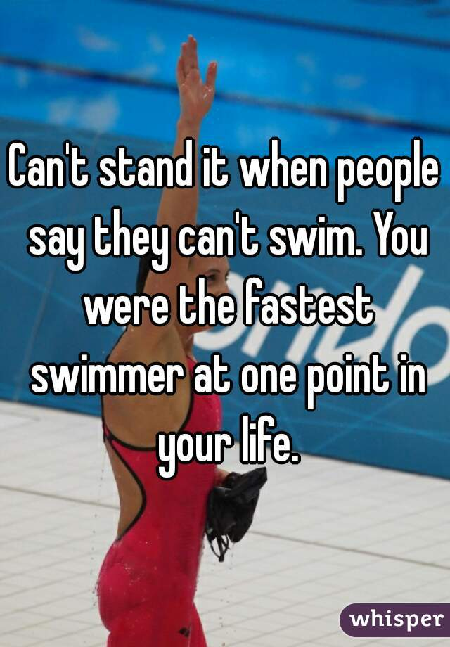 Can't stand it when people say they can't swim. You were the fastest swimmer at one point in your life.