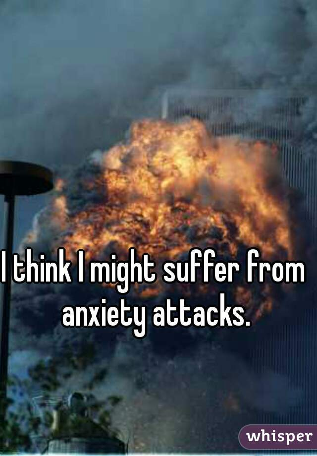 I think I might suffer from anxiety attacks.