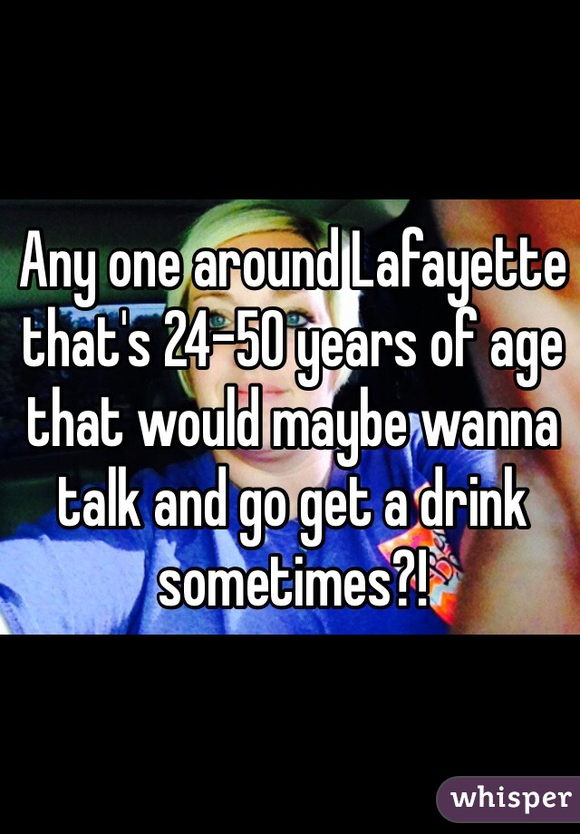 Any one around Lafayette that's 24-50 years of age that would maybe wanna talk and go get a drink sometimes?!