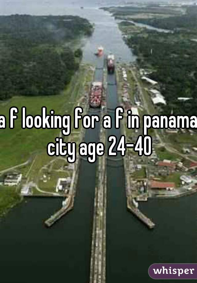 a f looking for a f in panama city age 24-40
