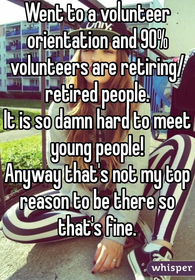 Went to a volunteer orientation and 90% volunteers are retiring/retired people.  It is so damn hard to meet young people! Anyway that's not my top reason to be there so that's fine.