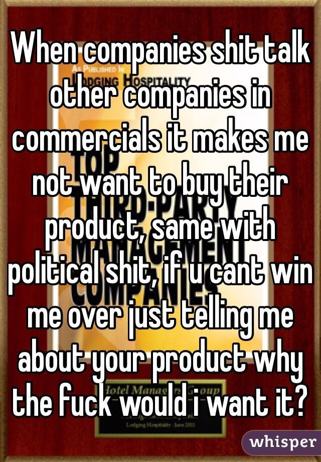 When companies shit talk other companies in commercials it makes me not want to buy their product, same with political shit, if u cant win me over just telling me about your product why the fuck would i want it?