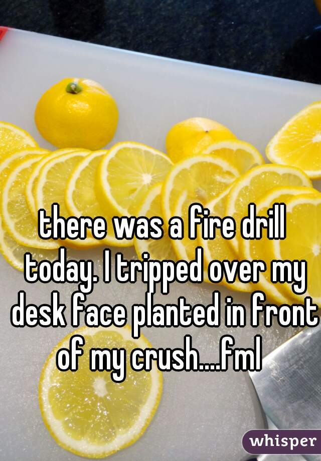 there was a fire drill today. I tripped over my desk face planted in front of my crush....fml