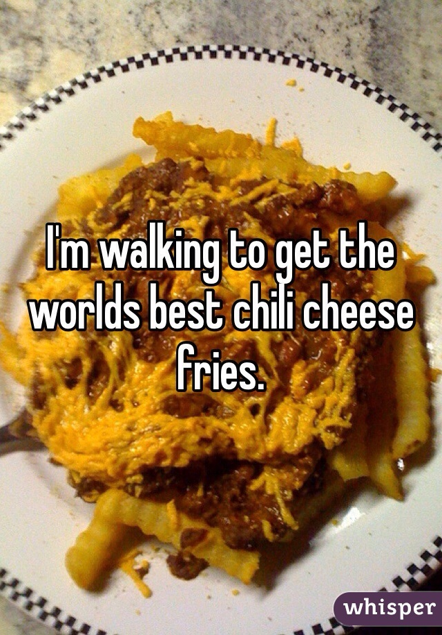 I'm walking to get the worlds best chili cheese fries.