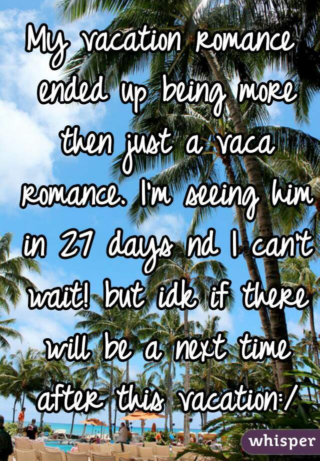 My vacation romance ended up being more then just a vaca romance. I'm seeing him in 27 days nd I can't wait! but idk if there will be a next time after this vacation:/