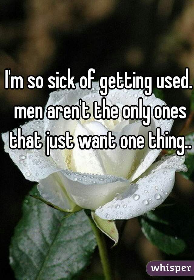 I'm so sick of getting used. men aren't the only ones that just want one thing..