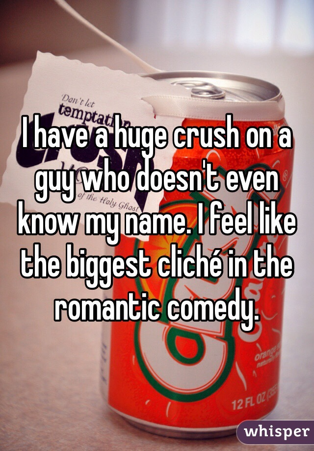 I have a huge crush on a guy who doesn't even know my name. I feel like the biggest cliché in the romantic comedy.