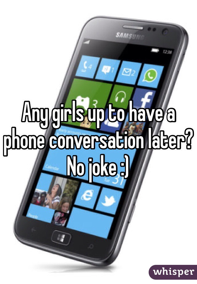 Any girls up to have a phone conversation later? No joke :)