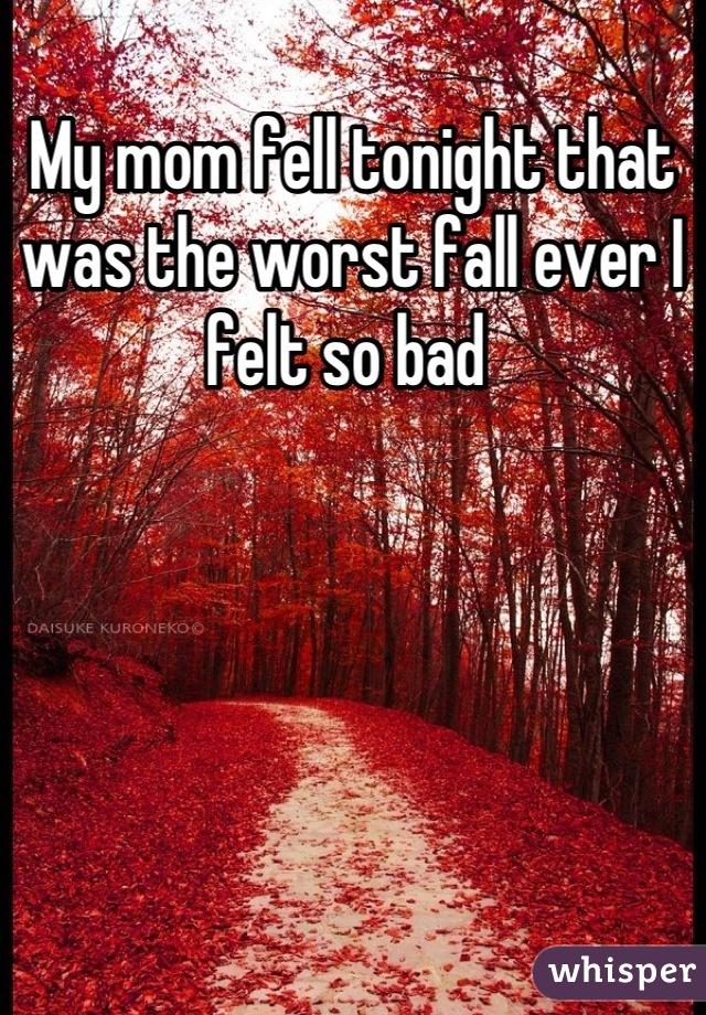 My mom fell tonight that was the worst fall ever I felt so bad