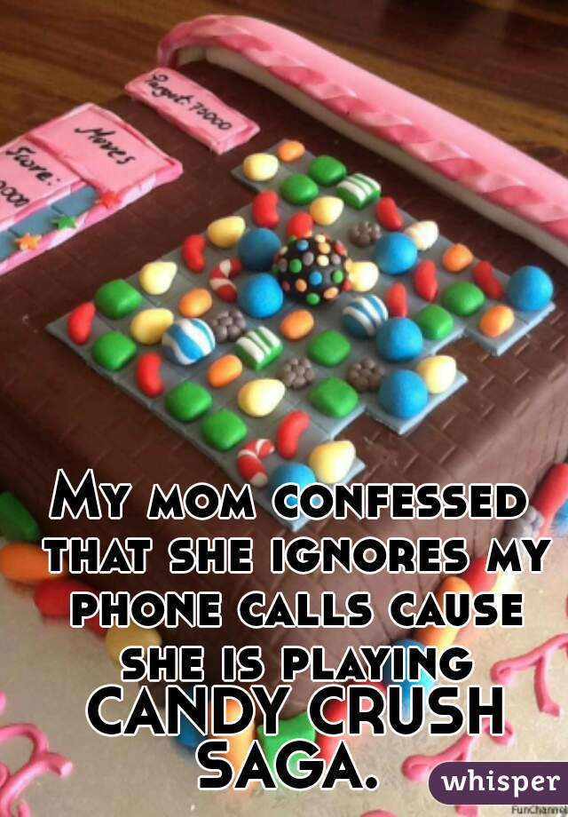 My mom confessed that she ignores my phone calls cause she is playing CANDY CRUSH SAGA.