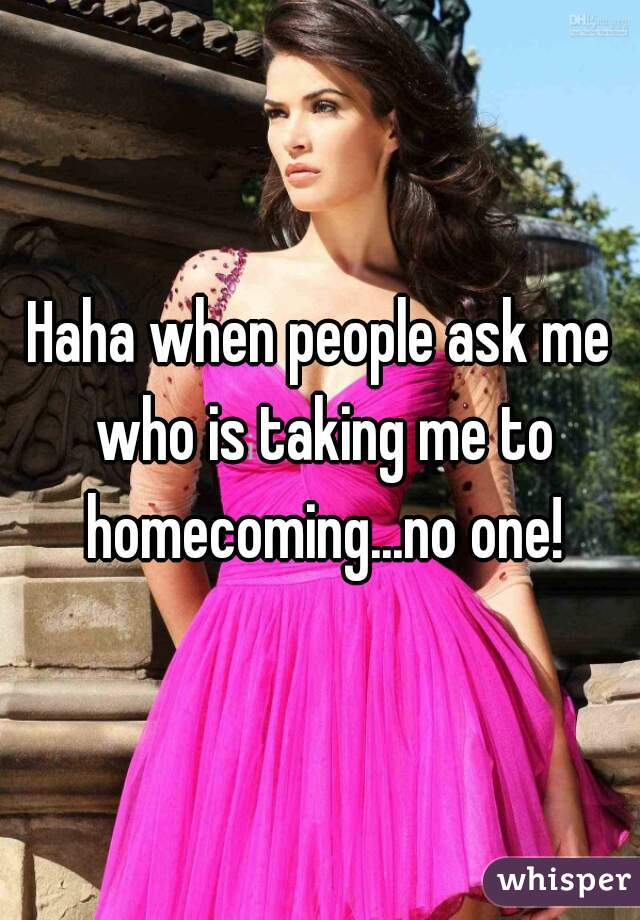 Haha when people ask me who is taking me to homecoming...no one!
