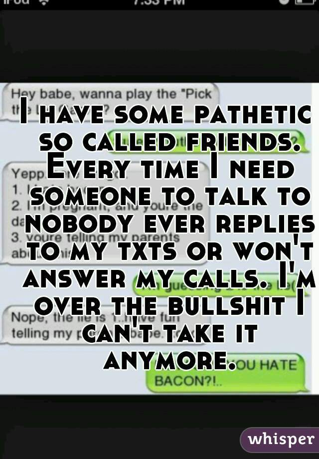 I have some pathetic so called friends. Every time I need someone to talk to nobody ever replies to my txts or won't answer my calls. I'm over the bullshit I can't take it anymore.
