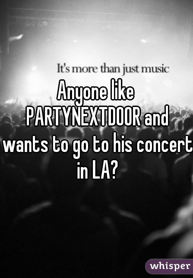 Anyone like PARTYNEXTDOOR and wants to go to his concert in LA?