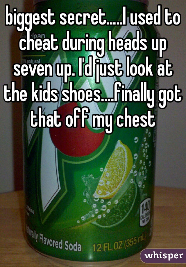 biggest secret.....I used to cheat during heads up seven up. I'd just look at the kids shoes....finally got that off my chest