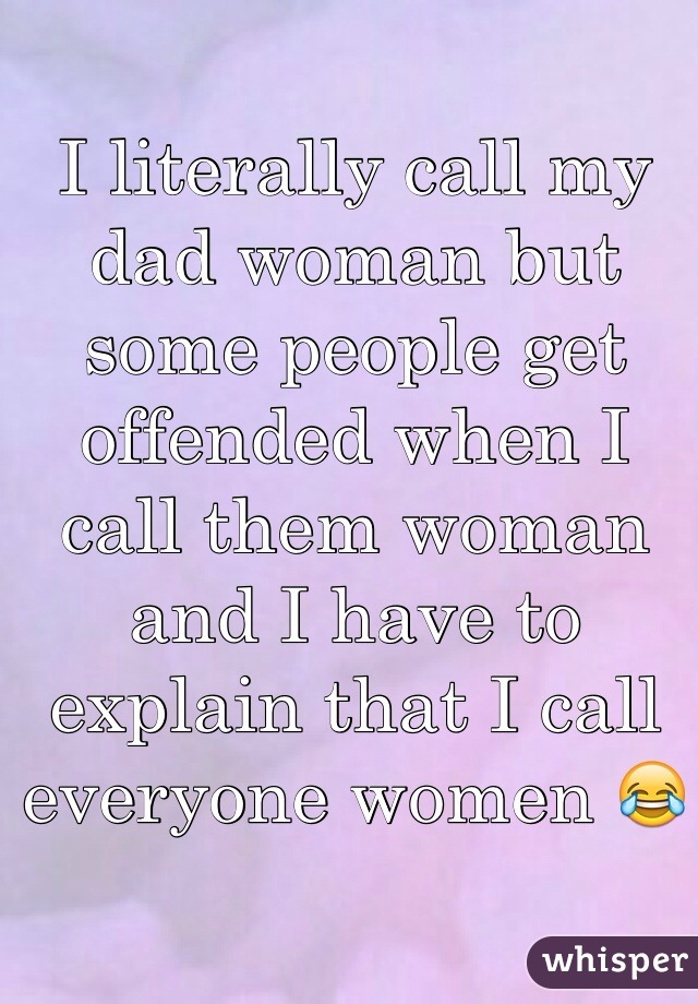 I literally call my dad woman but some people get offended when I call them woman and I have to explain that I call everyone women 😂
