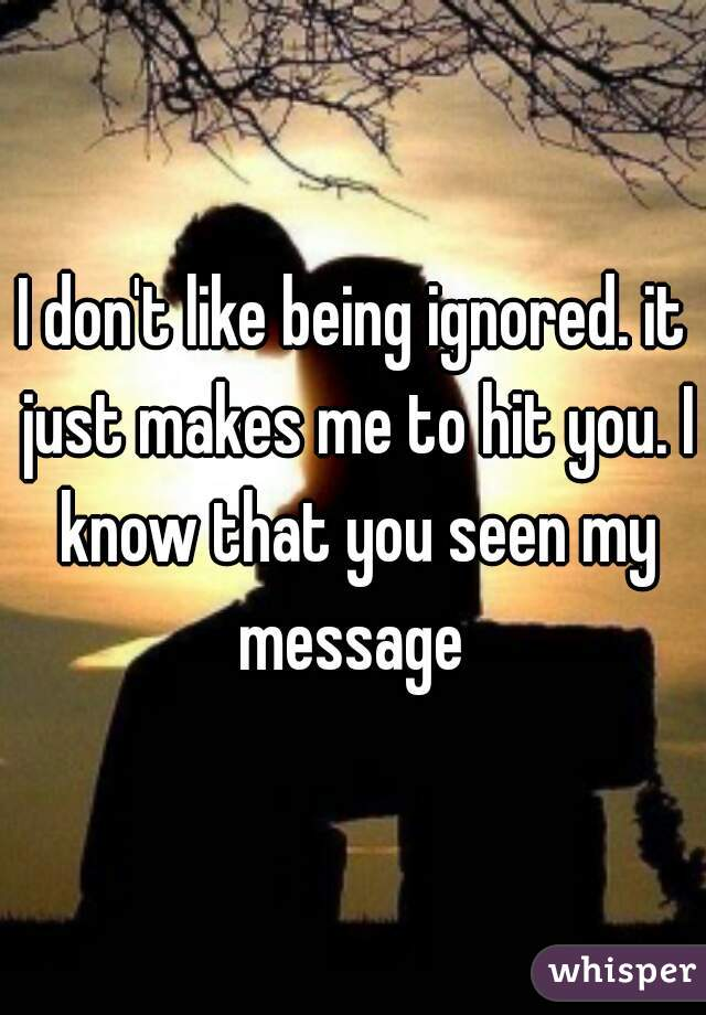I don't like being ignored. it just makes me to hit you. I know that you seen my message
