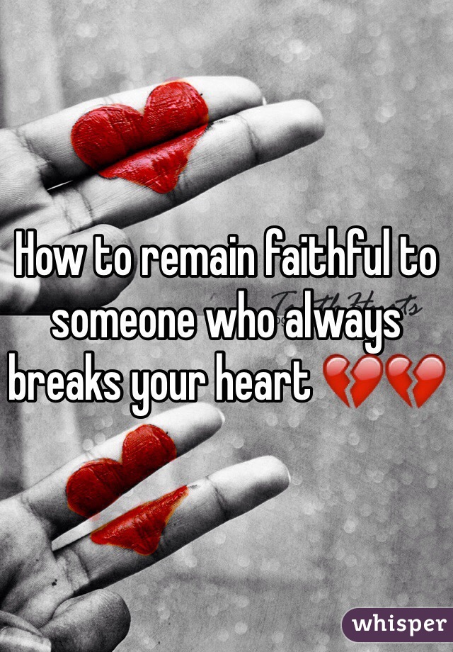 How to remain faithful to someone who always breaks your heart 💔💔