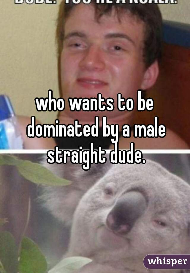who wants to be dominated by a male straight dude.