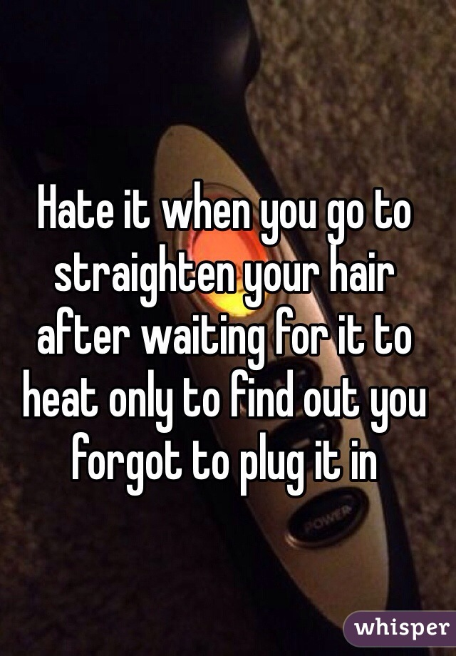 Hate it when you go to straighten your hair after waiting for it to heat only to find out you forgot to plug it in