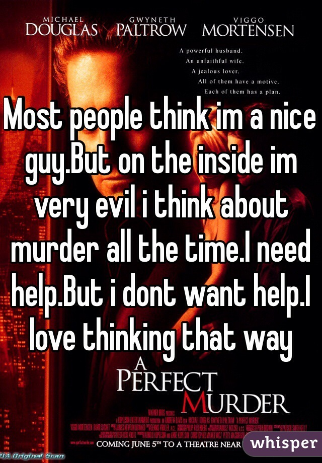 Most people think im a nice guy.But on the inside im very evil i think about murder all the time.I need help.But i dont want help.I love thinking that way