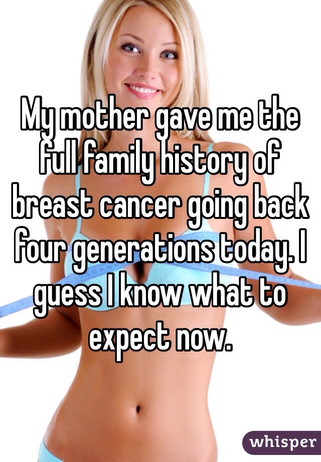 My mother gave me the full family history of breast cancer going back four generations today. I guess I know what to expect now.
