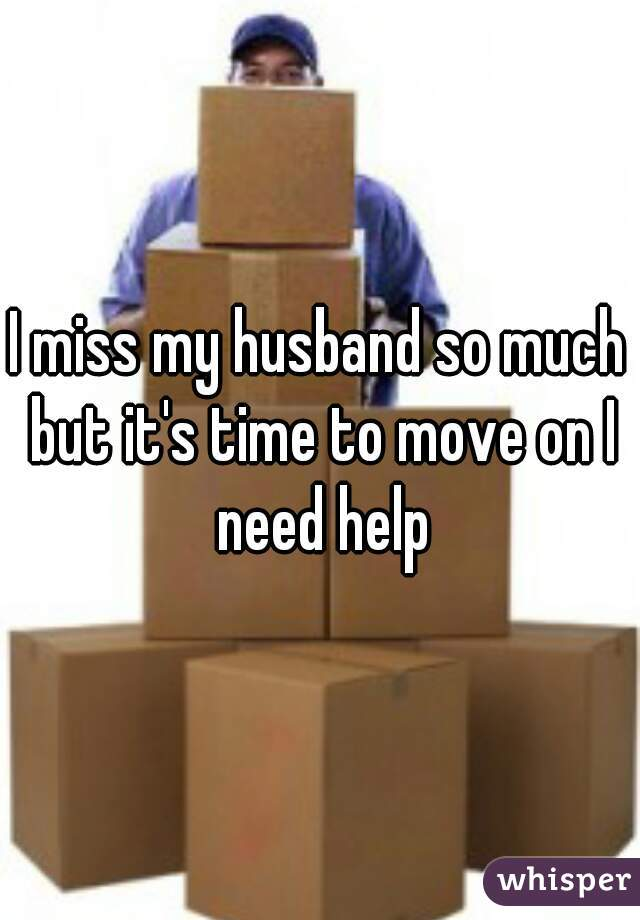 I miss my husband so much but it's time to move on I need help