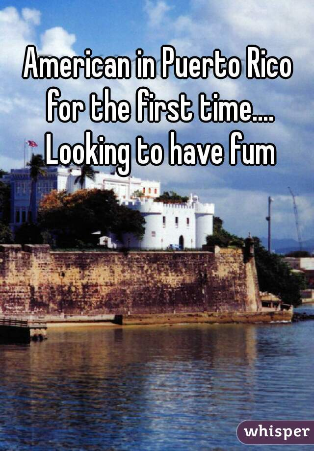 American in Puerto Rico for the first time.... Looking to have fum