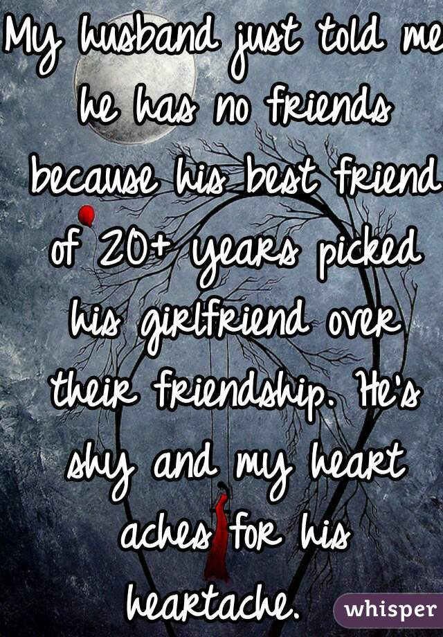 My husband just told me he has no friends because his best friend of 20+ years picked his girlfriend over their friendship. He's shy and my heart aches for his heartache.