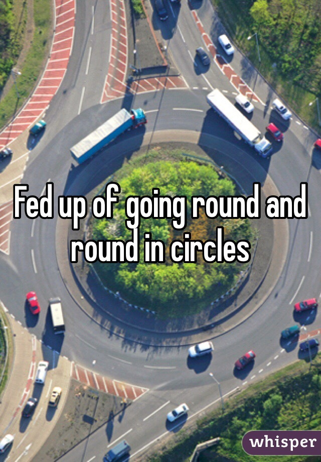 Fed up of going round and round in circles