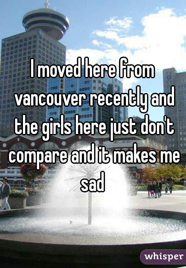 I moved here from vancouver recently and the girls here just don't compare and it makes me sad