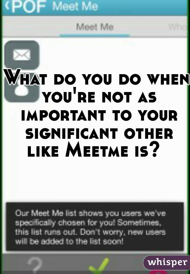 What do you do when you're not as important to your significant other like Meetme is?
